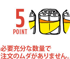 POINT5. 必要充分な数量で注文のムダがありません。